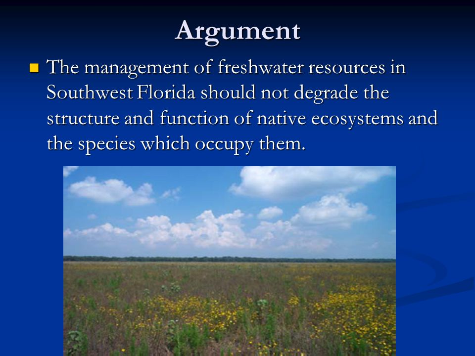Argument The management of freshwater resources in Southwest Florida should not degrade the structure and function of native ecosystems and the species which occupy them.
