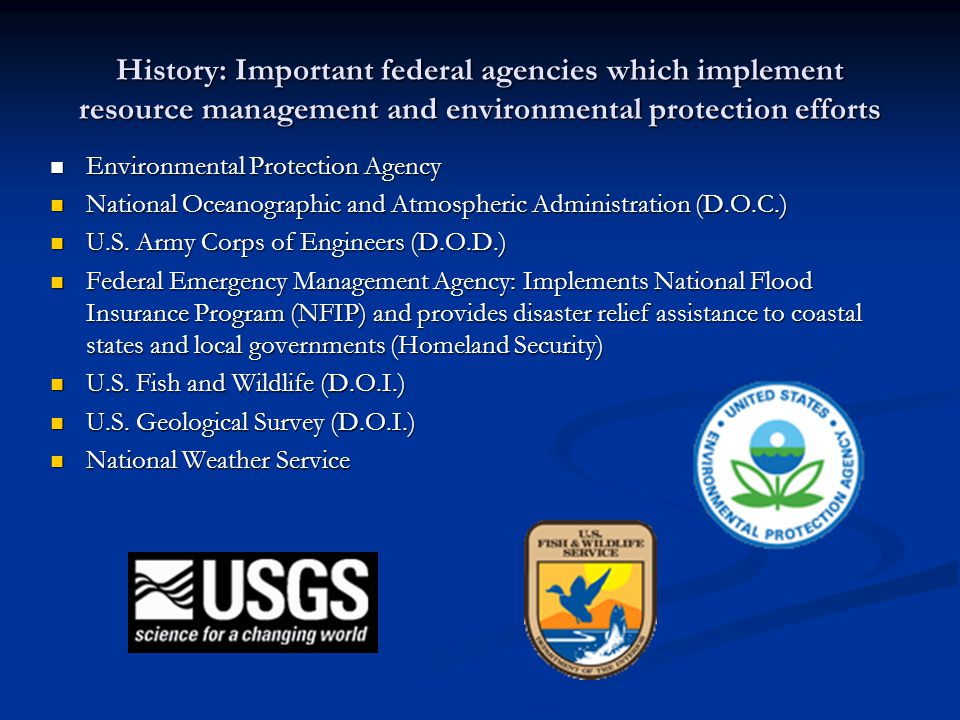 History: Important federal agencies which implement resource management and environmental protection efforts Environmental Protection Agency Environmental Protection Agency National Oceanographic and Atmospheric Administration (D.O.C.) National Oceanographic and Atmospheric Administration (D.O.C.) U.S.