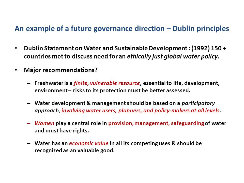 An example of a future governance direction – Dublin principles Dublin Statement on Water and Sustainable Development : (1992) 150 + countries met to