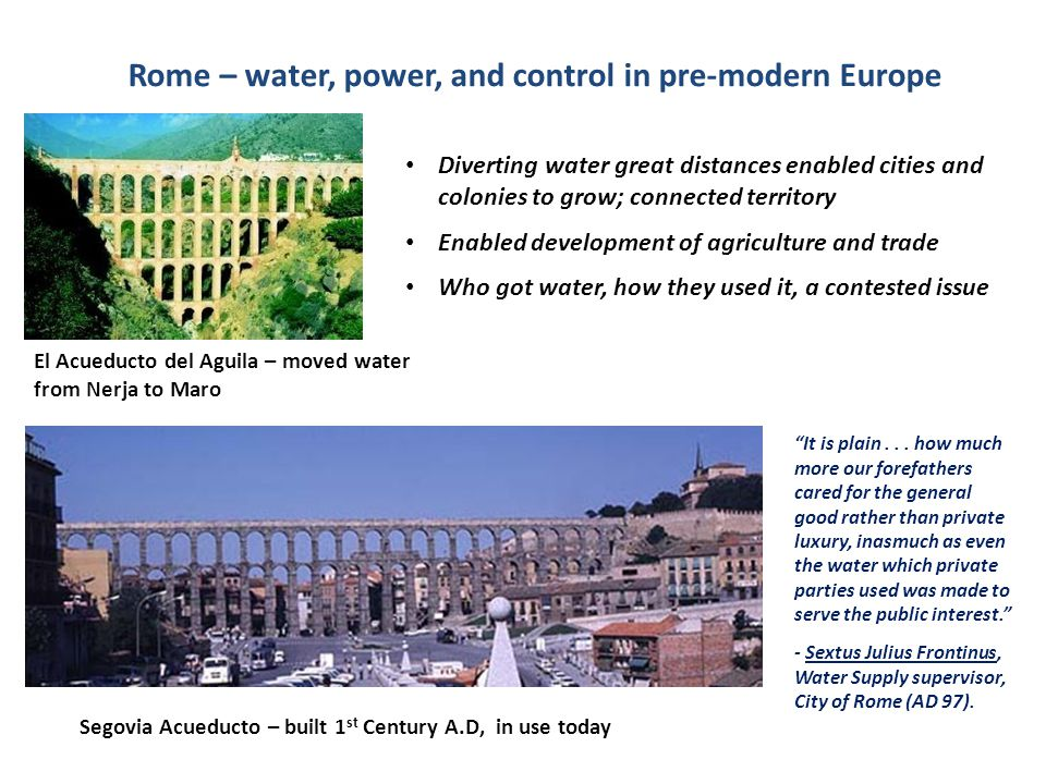 El Acueducto del Aguila – moved water from Nerja to Maro Rome – water, power, and control in pre-modern Europe Segovia Acueducto – built 1 st Century