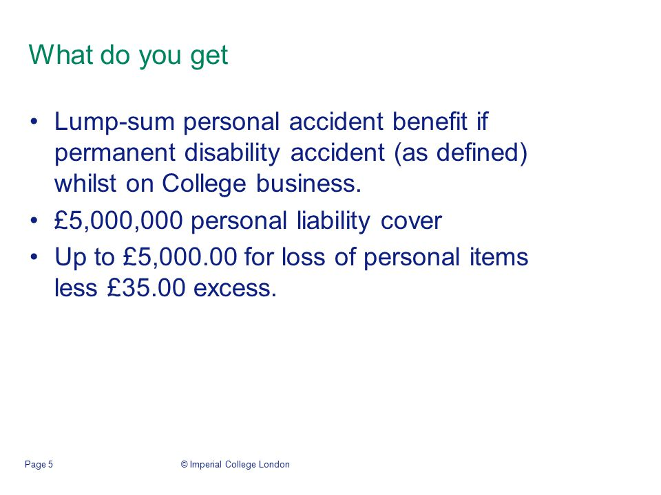 © Imperial College LondonPage 5 What do you get Lump-sum personal accident benefit if permanent disability accident (as defined) whilst on College bus
