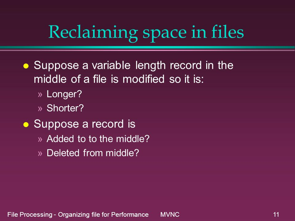 File Processing - Organizing file for Performance MVNC11 Reclaiming space in files l Suppose a variable length record in the middle of a file is modified so it is: »Longer.