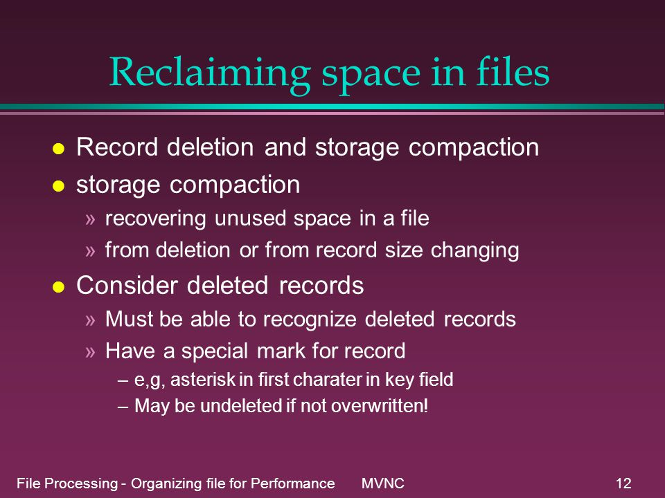 File Processing - Organizing file for Performance MVNC12 Reclaiming space in files l Record deletion and storage compaction l storage compaction »recovering unused space in a file »from deletion or from record size changing l Consider deleted records »Must be able to recognize deleted records »Have a special mark for record –e,g, asterisk in first charater in key field –May be undeleted if not overwritten!