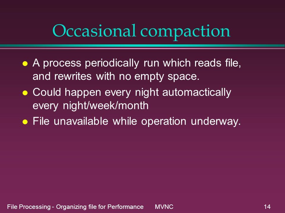 File Processing - Organizing file for Performance MVNC14 Occasional compaction l A process periodically run which reads file, and rewrites with no empty space.
