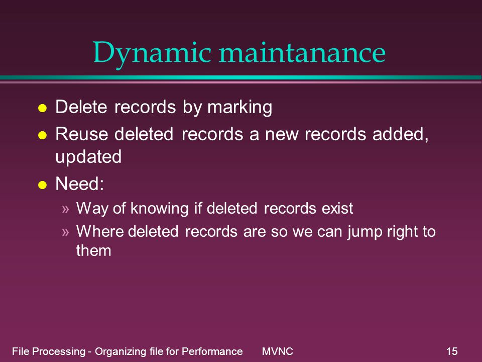 File Processing - Organizing file for Performance MVNC15 Dynamic maintanance l Delete records by marking l Reuse deleted records a new records added, updated l Need: »Way of knowing if deleted records exist »Where deleted records are so we can jump right to them