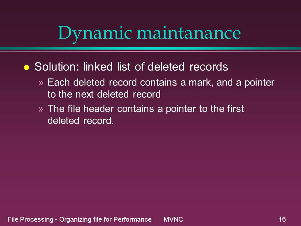 File Processing - Organizing file for Performance MVNC16 Dynamic maintanance l Solution: linked list of deleted records »Each deleted record contains a mark, and a pointer to the next deleted record »The file header contains a pointer to the first deleted record.