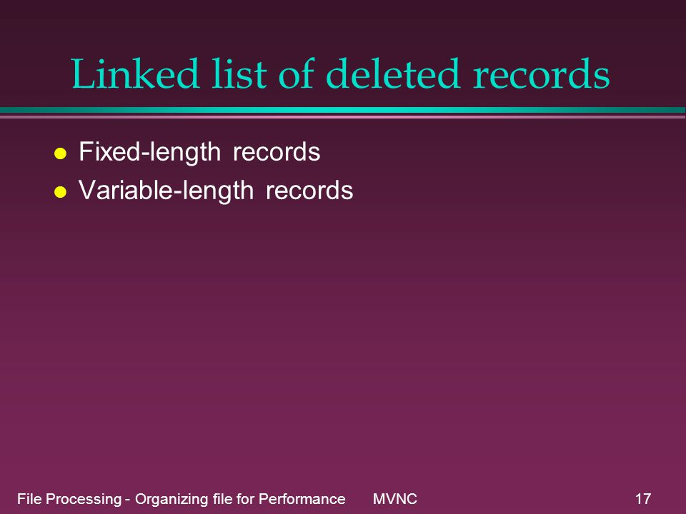 File Processing - Organizing file for Performance MVNC17 Linked list of deleted records l Fixed-length records l Variable-length records