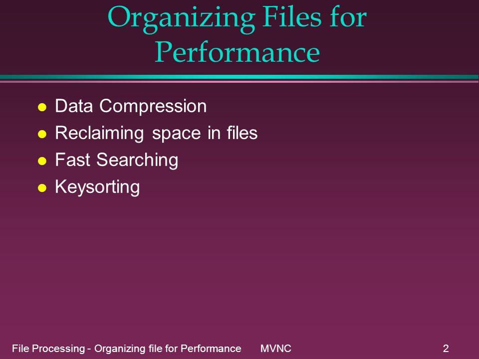 File Processing - Organizing file for Performance MVNC2 Organizing Files for Performance l Data Compression l Reclaiming space in files l Fast Searching l Keysorting