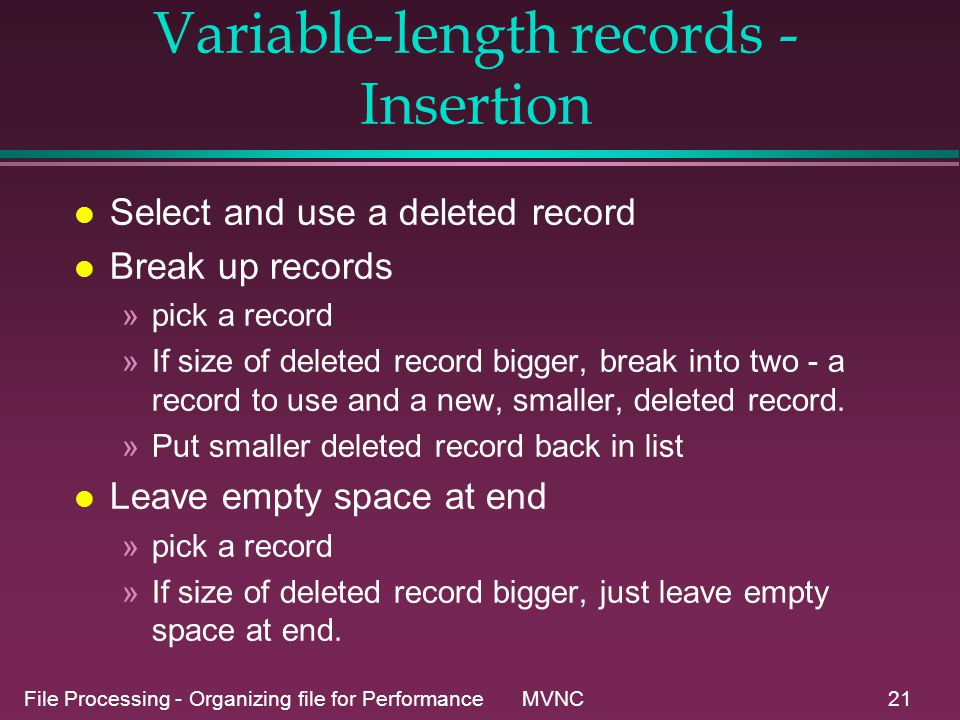 File Processing - Organizing file for Performance MVNC21 Variable-length records - Insertion l Select and use a deleted record l Break up records »pick a record »If size of deleted record bigger, break into two - a record to use and a new, smaller, deleted record.