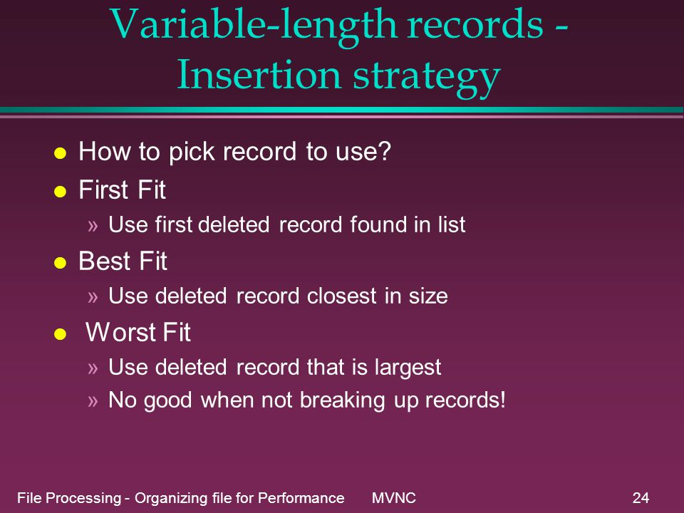 File Processing - Organizing file for Performance MVNC24 Variable-length records - Insertion strategy l How to pick record to use.