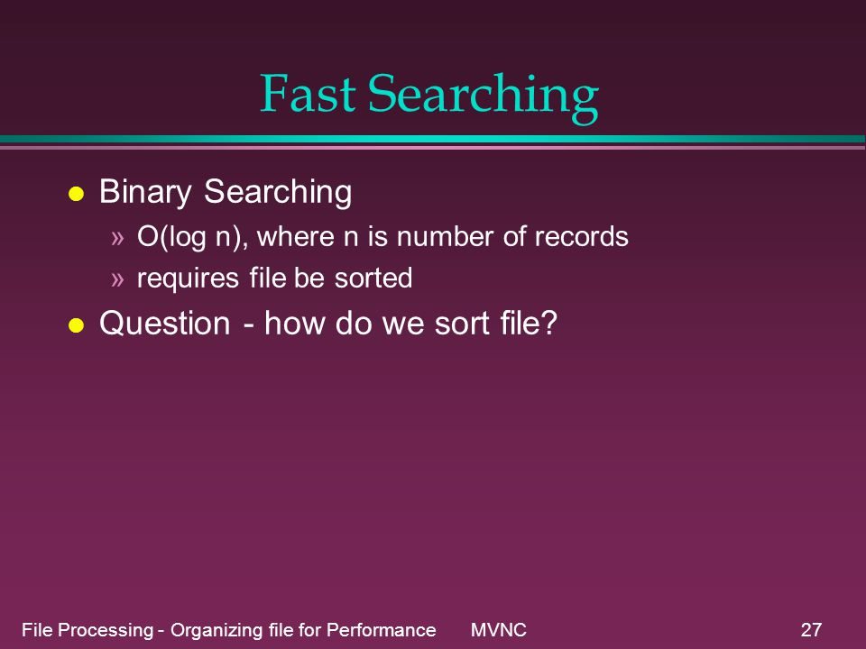 File Processing - Organizing file for Performance MVNC27 Fast Searching l Binary Searching »O(log n), where n is number of records »requires file be sorted l Question - how do we sort file