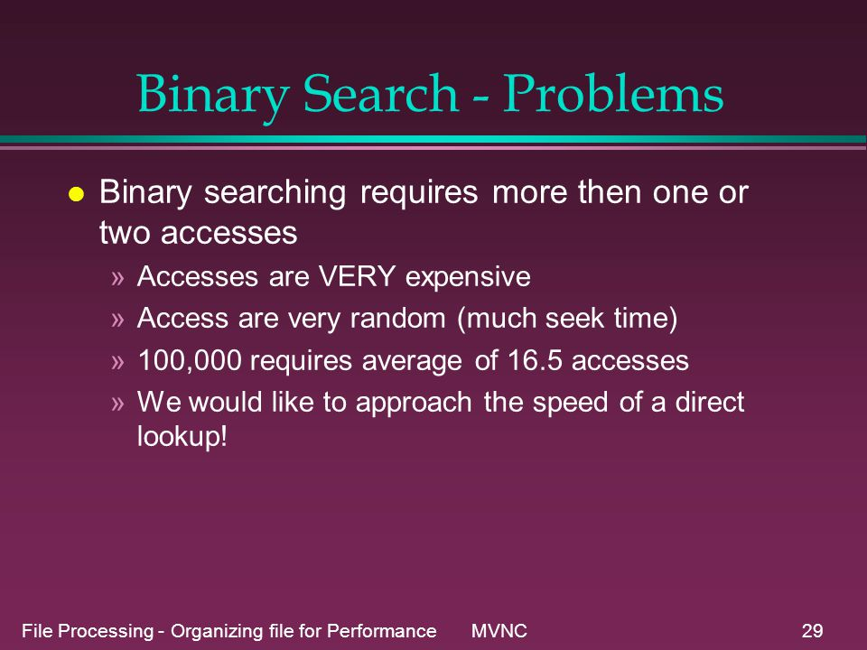 File Processing - Organizing file for Performance MVNC29 Binary Search - Problems l Binary searching requires more then one or two accesses »Accesses are VERY expensive »Access are very random (much seek time) »100,000 requires average of 16.5 accesses »We would like to approach the speed of a direct lookup!