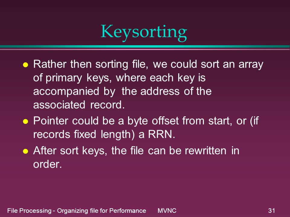 File Processing - Organizing file for Performance MVNC31 Keysorting l Rather then sorting file, we could sort an array of primary keys, where each key is accompanied by the address of the associated record.