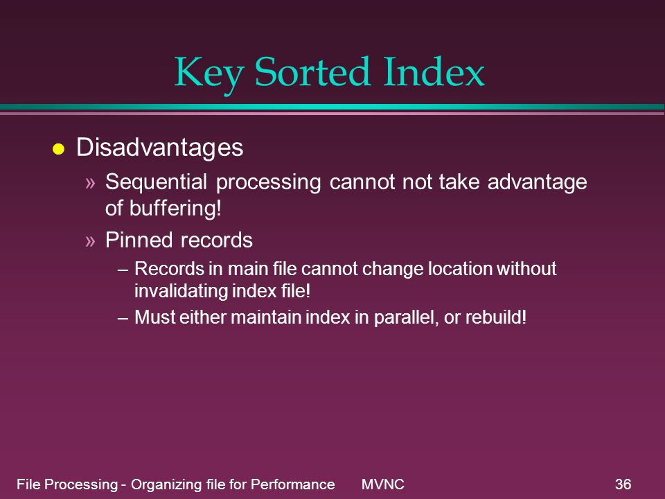 File Processing - Organizing file for Performance MVNC36 Key Sorted Index l Disadvantages »Sequential processing cannot not take advantage of buffering.
