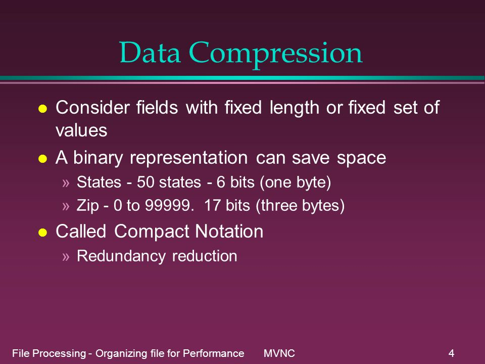 File Processing - Organizing file for Performance MVNC5 Data Compression l Cost of binary representations »file not readable as test »Processing time for conversion »All software must including appropriate/compatable encoding and decoding routines.