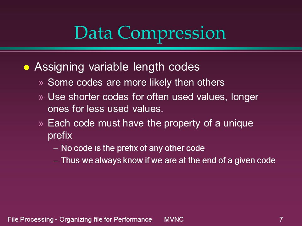 File Processing - Organizing file for Performance MVNC8 Variable length codes l Example: Letter:abcdefg Prob:0.40.10.10.10.10.10.1 Code:10100110000000100100011 l Can be decoded with a binary tree.