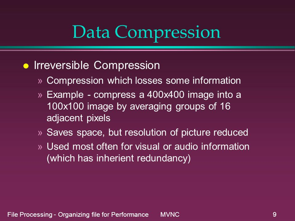 File Processing - Organizing file for Performance MVNC10 Data Compression l Compression in UNIX »pack and unpack programs –Uses Huffman coding –25% to 40% savings on text files –much less on binary files –Uses .z file prefix »compress and uncompress programs –Uses Lempel-Ziv compression –No coding table needed - self coding –Uses .Z file prefix