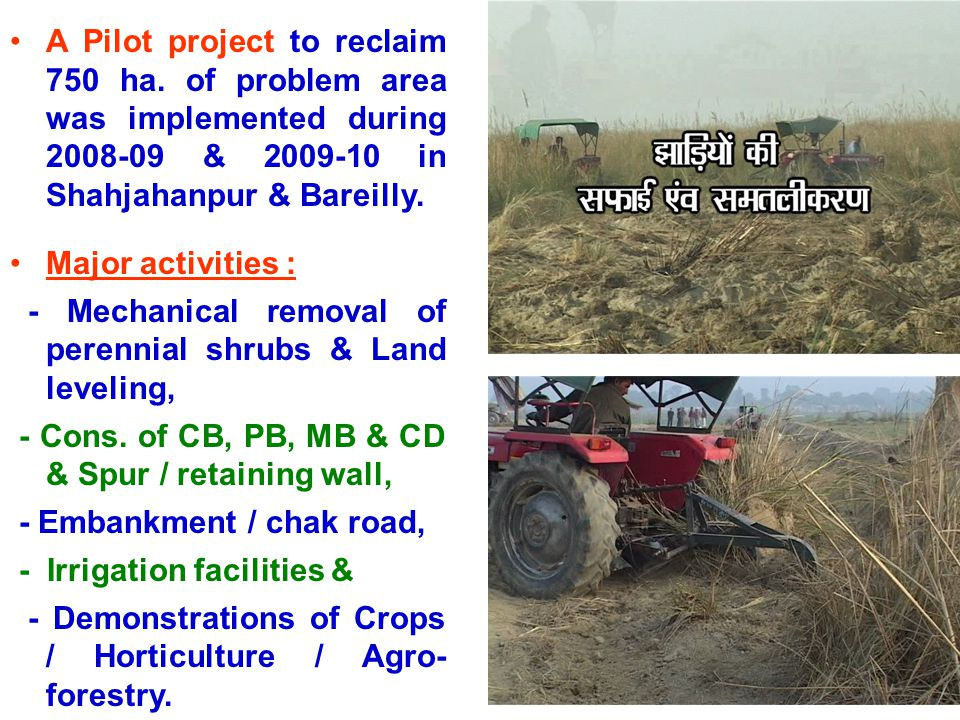 A Pilot project to reclaim 750 ha. of problem area was implemented during 2008-09 & 2009-10 in Shahjahanpur & Bareilly. Major activities : - Mechanica