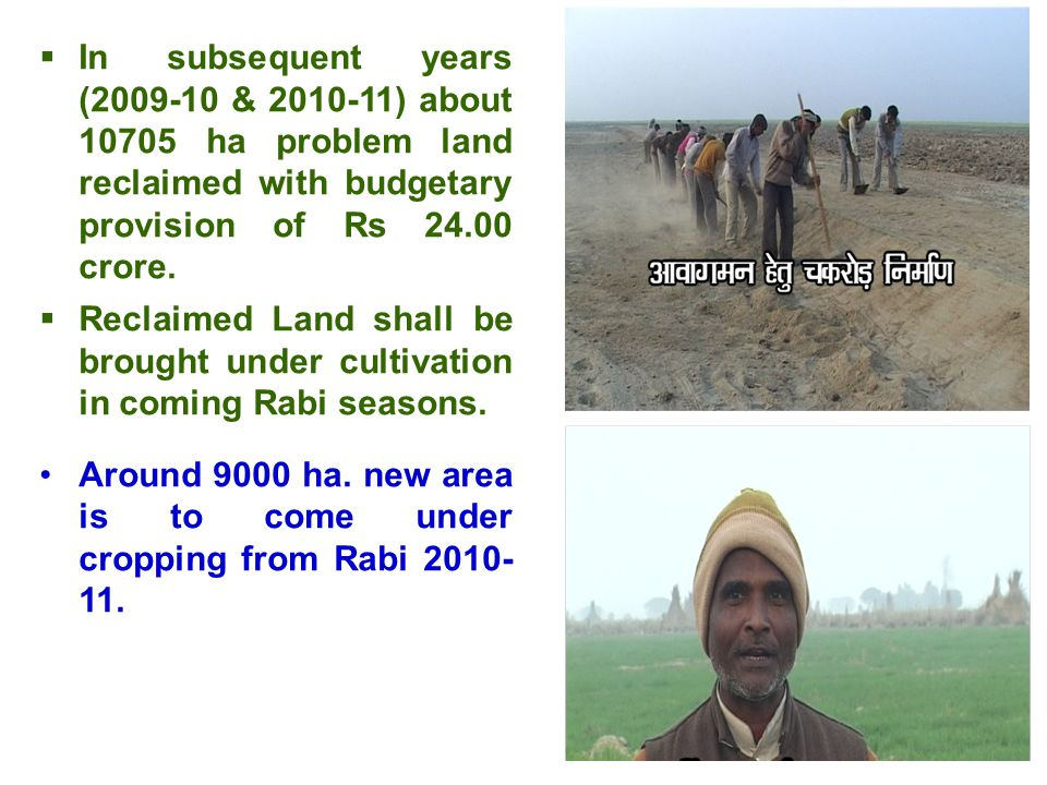  In subsequent years (2009-10 & 2010-11) about 10705 ha problem land reclaimed with budgetary provision of Rs 24.00 crore.  Reclaimed Land shall be