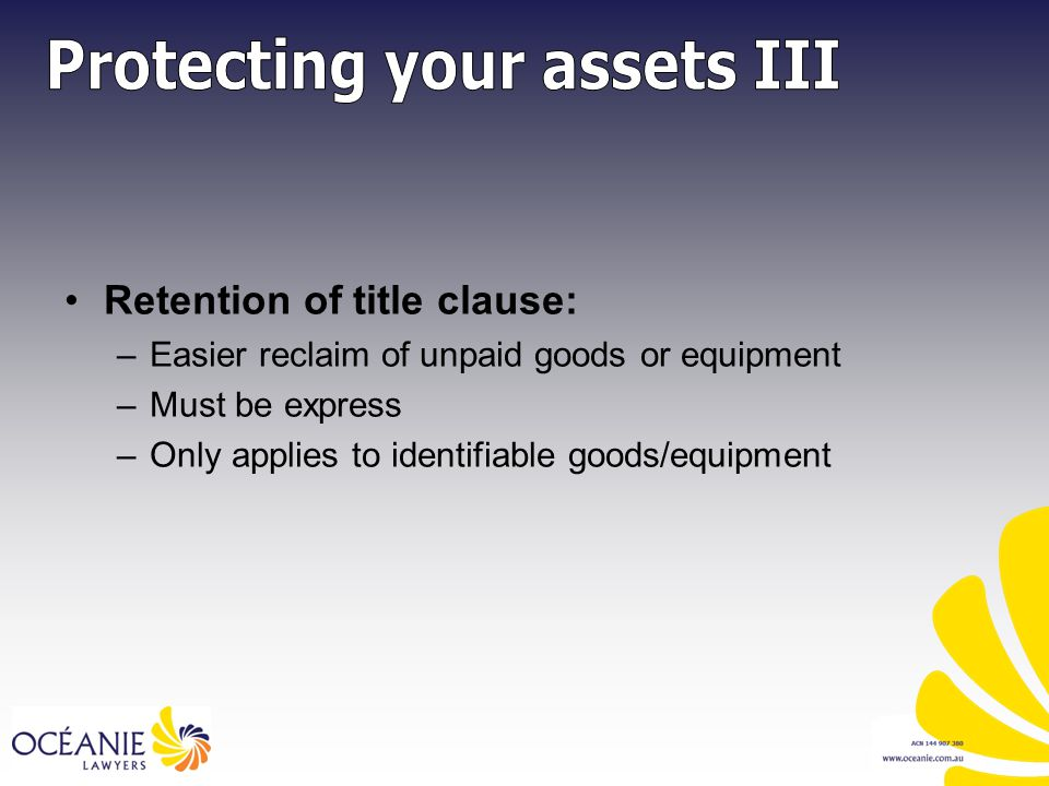 Retention of title clause: –Easier reclaim of unpaid goods or equipment –Must be express –Only applies to identifiable goods/equipment