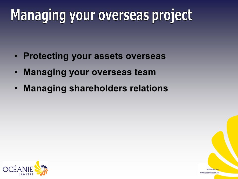 Protecting your assets overseas Managing your overseas team Managing shareholders relations