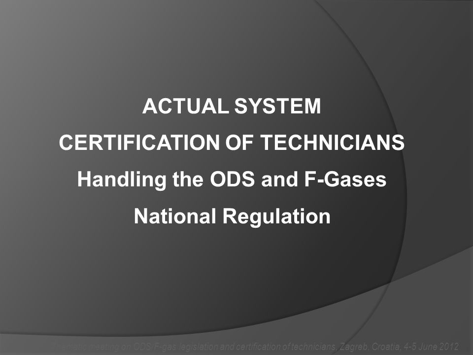 ACTUAL SYSTEM CERTIFICATION OF TECHNICIANS Handling the ODS and F-Gases National Regulation Thematic meeting on ODS/F-gas legislation and certification of technicians, Zagreb, Croatia, 4-5 June 2012