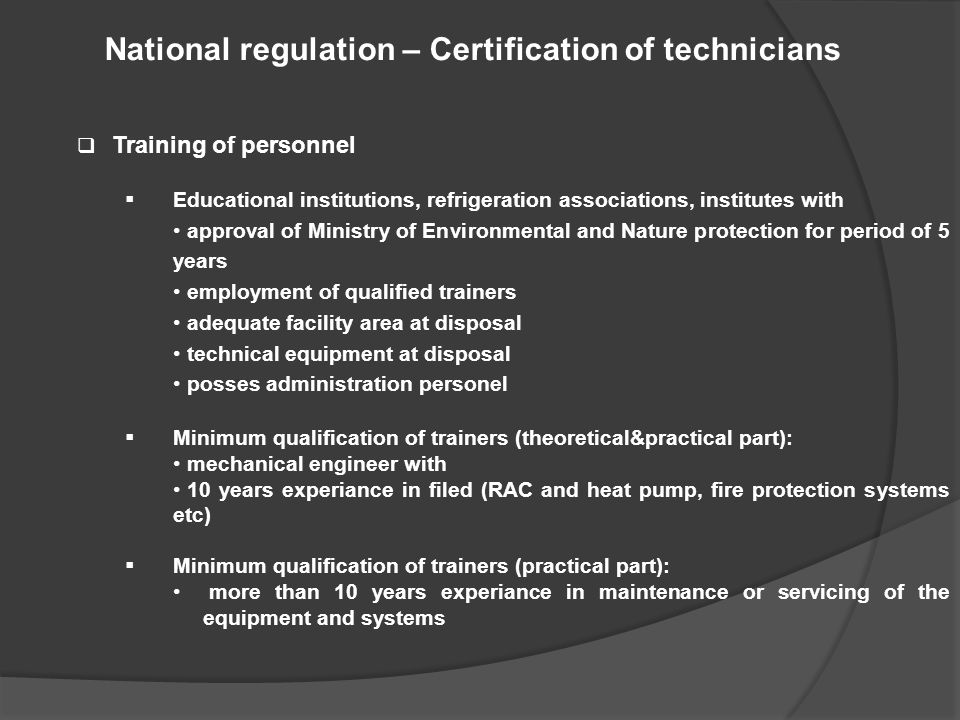 National regulation – Certification of technicians  Training of personnel  Educational institutions, refrigeration associations, institutes with approval of Ministry of Environmental and Nature protection for period of 5 years employment of qualified trainers adequate facility area at disposal technical equipment at disposal posses administration personel  Minimum qualification of trainers (theoretical&practical part): mechanical engineer with 10 years experiance in filed (RAC and heat pump, fire protection systems etc)  Minimum qualification of trainers (practical part): more than 10 years experiance in maintenance or servicing of the equipment and systems