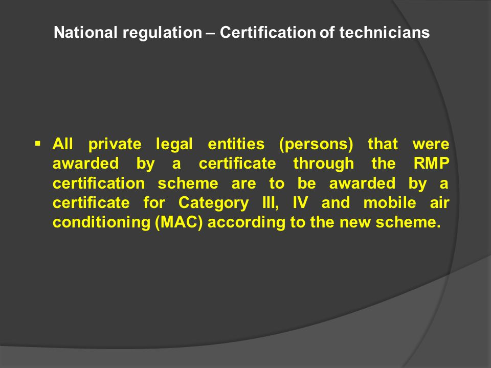 National regulation – Certification of technicians  All private legal entities (persons) that were awarded by a certificate through the RMP certification scheme are to be awarded by a certificate for Category III, IV and mobile air conditioning (MAC) according to the new scheme.