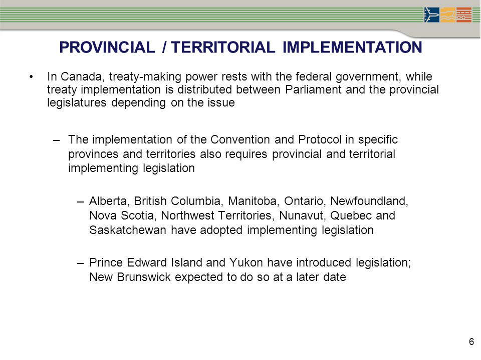 PROVINCIAL / TERRITORIAL IMPLEMENTATION In Canada, treaty-making power rests with the federal government, while treaty implementation is distributed b