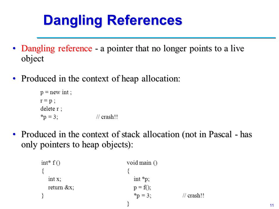 12 Dangling References Dangling references can only be produced in languages with explicit deallocation.