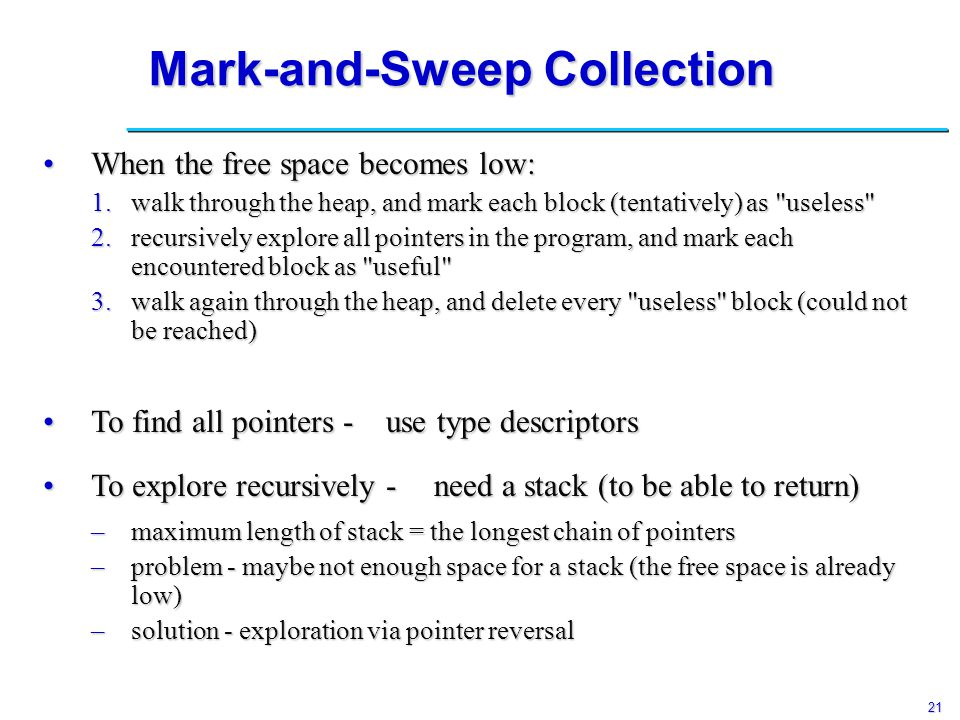 21 Mark-and-Sweep Collection When the free space becomes low:When the free space becomes low: 1.walk through the heap, and mark each block (tentatively) as useless 2.recursively explore all pointers in the program, and mark each encountered block as useful 3.walk again through the heap, and delete every useless block (could not be reached) To find all pointers -To find all pointers - use type descriptors To explore recursively -To explore recursively - need a stack (to be able to return) –maximum length of stack = the longest chain of pointers –problem - maybe not enough space for a stack (the free space is already low) –solution - exploration via pointer reversal