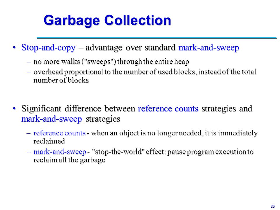 25 Garbage Collection Stop-and-copy – advantage over standard mark-and-sweepStop-and-copy – advantage over standard mark-and-sweep Significant difference between reference counts strategies and mark-and-sweep strategiesSignificant difference between reference counts strategies and mark-and-sweep strategies –no more walks ( sweeps ) through the entire heap –overhead proportional to the number of used blocks, instead of the total number of blocks –reference counts - when an object is no longer needed, it is immediately reclaimed –mark-and-sweep - stop-the-world effect: pause program execution to reclaim all the garbage
