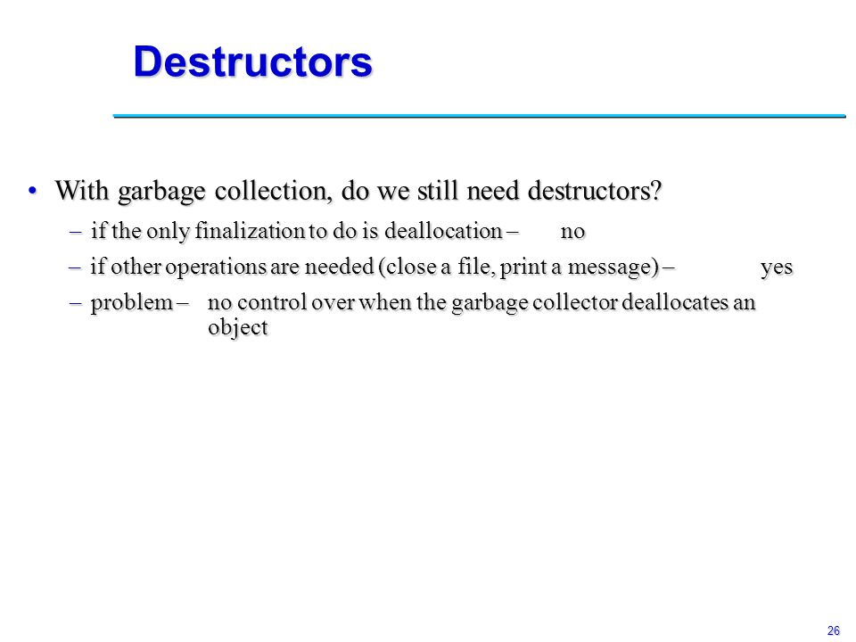 26 Destructors no With garbage collection, do we still need destructors?With garbage collection, do we still need destructors.