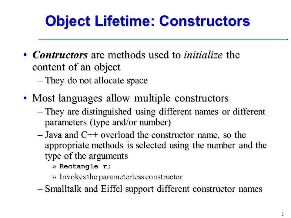 3 Object Lifetime: Constructors Contructors are methods used to initialize the content of an objectContructors are methods used to initialize the content of an object –They do not allocate space Most languages allow multiple constructorsMost languages allow multiple constructors –They are distinguished using different names or different parameters (type and/or number) –Java and C++ overload the constructor name, so the appropriate methods is selected using the number and the type of the arguments »Rectangle r; »Invokes the parameterless constructor –Smalltalk and Eiffel support different constructor names