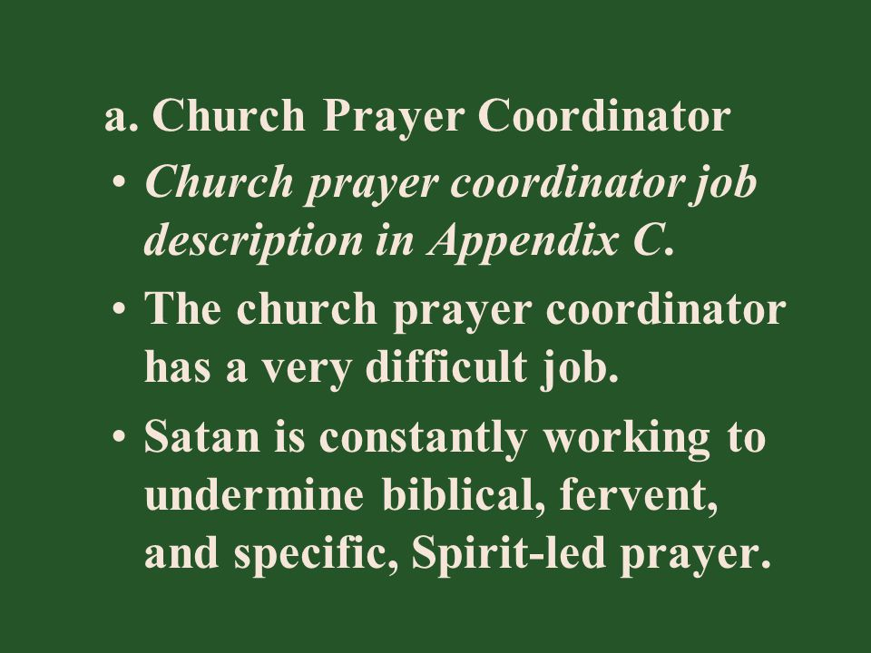 a. Church Prayer Coordinator Church prayer coordinator job description in Appendix C. The church prayer coordinator has a very difficult job. Satan is