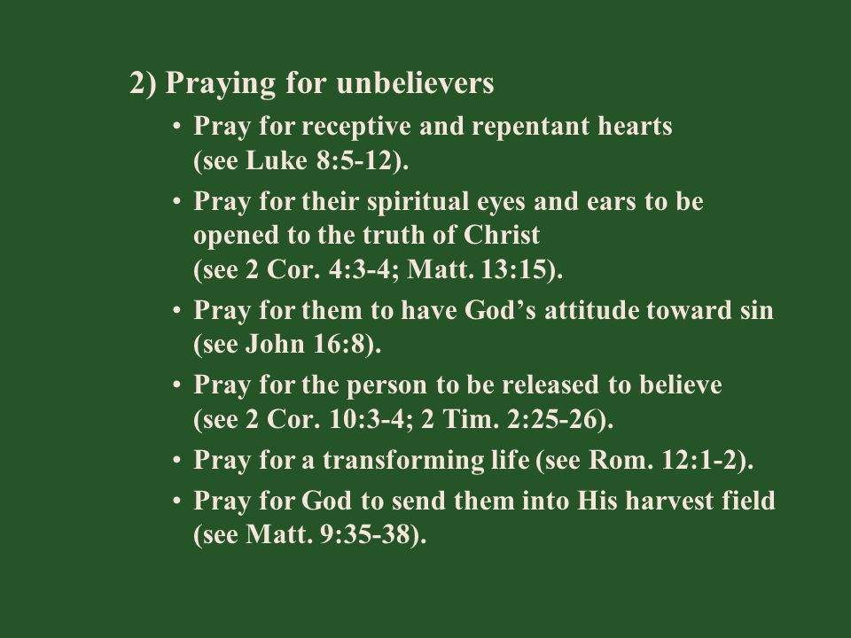 2) Praying for unbelievers Pray for receptive and repentant hearts (see Luke 8:5-12). Pray for their spiritual eyes and ears to be opened to the truth