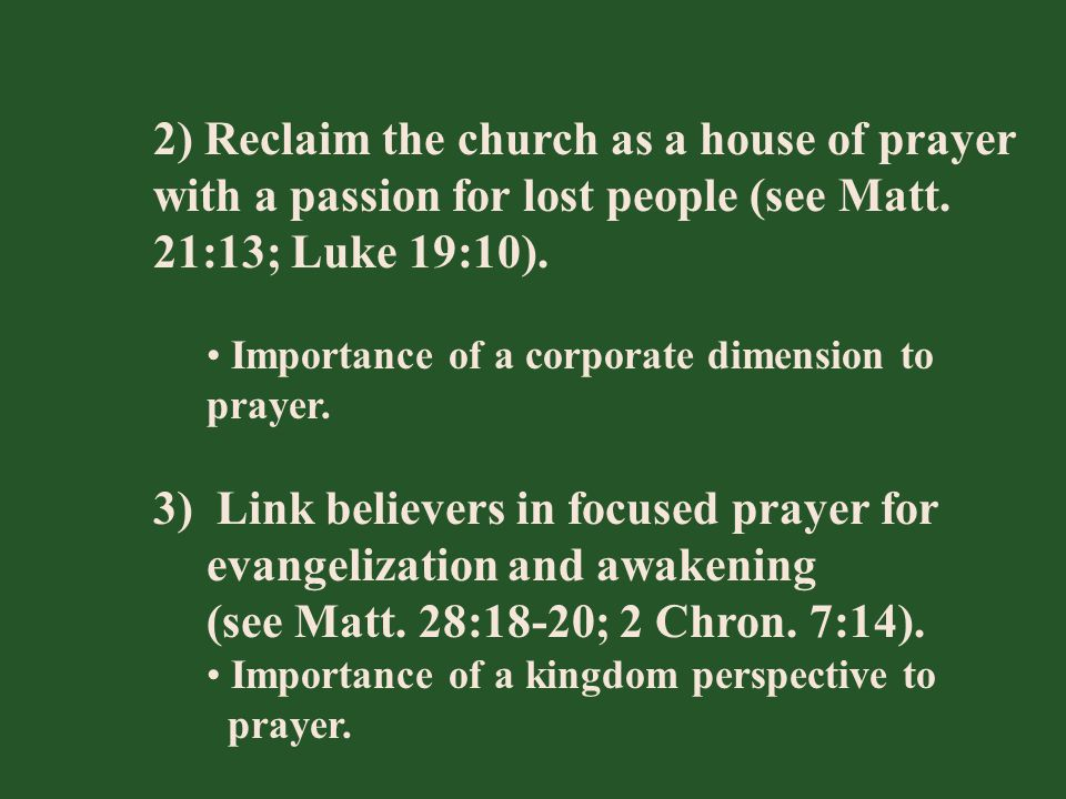 2) Reclaim the church as a house of prayer with a passion for lost people (see Matt. 21:13; Luke 19:10). Importance of a corporate dimension to prayer