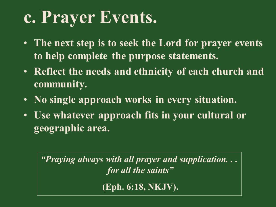 c. Prayer Events. The next step is to seek the Lord for prayer events to help complete the purpose statements. Reflect the needs and ethnicity of each