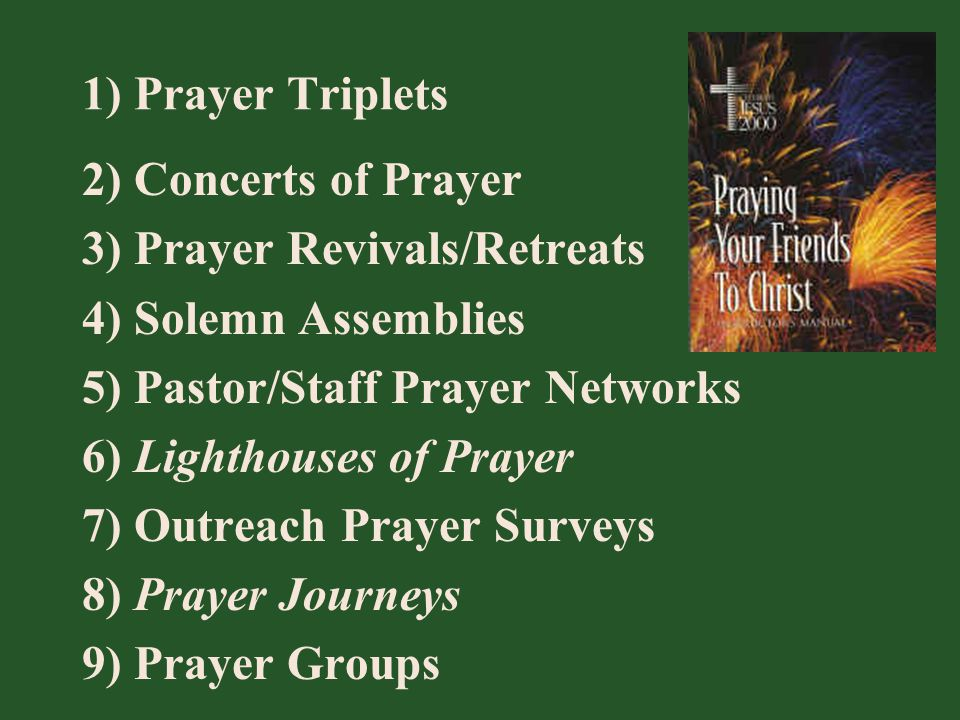 1) Prayer Triplets 2) Concerts of Prayer 3) Prayer Revivals/Retreats 4) Solemn Assemblies 5) Pastor/Staff Prayer Networks 6) Lighthouses of Prayer 7)