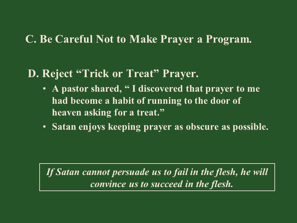 "C. Be Careful Not to Make Prayer a Program. D. Reject ""Trick or Treat"" Prayer. A pastor shared, "" I discovered that prayer to me had become a habit of"