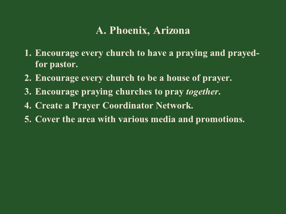 A. Phoenix, Arizona 1.Encourage every church to have a praying and prayed- for pastor. 2.Encourage every church to be a house of prayer. 3.Encourage p