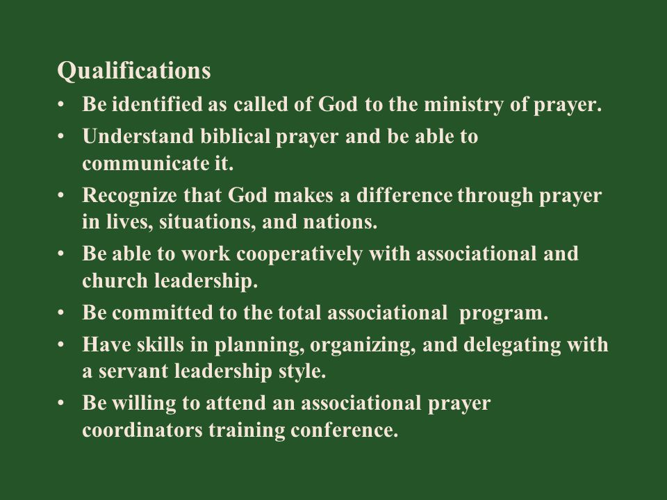 Qualifications Be identified as called of God to the ministry of prayer. Understand biblical prayer and be able to communicate it. Recognize that God