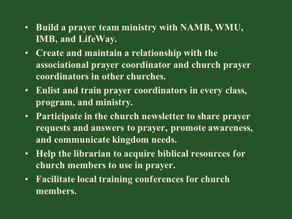 Build a prayer team ministry with NAMB, WMU, IMB, and LifeWay. Create and maintain a relationship with the associational prayer coordinator and church