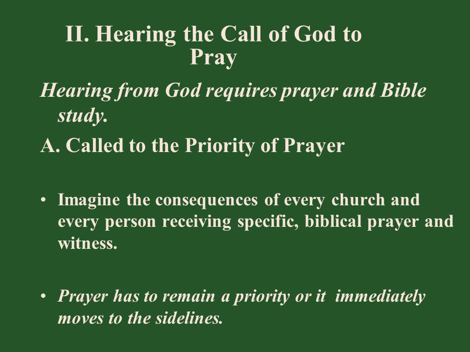 II. Hearing the Call of God to Pray Hearing from God requires prayer and Bible study. A. Called to the Priority of Prayer Imagine the consequences of