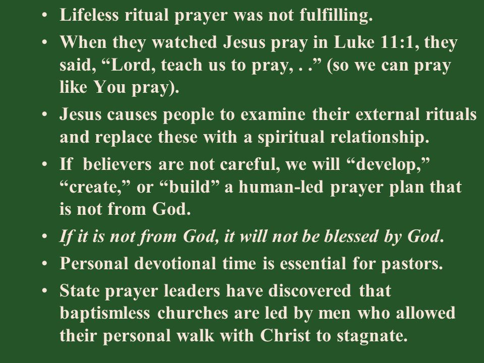 "Lifeless ritual prayer was not fulfilling. When they watched Jesus pray in Luke 11:1, they said, ""Lord, teach us to pray,.."" (so we can pray like You"