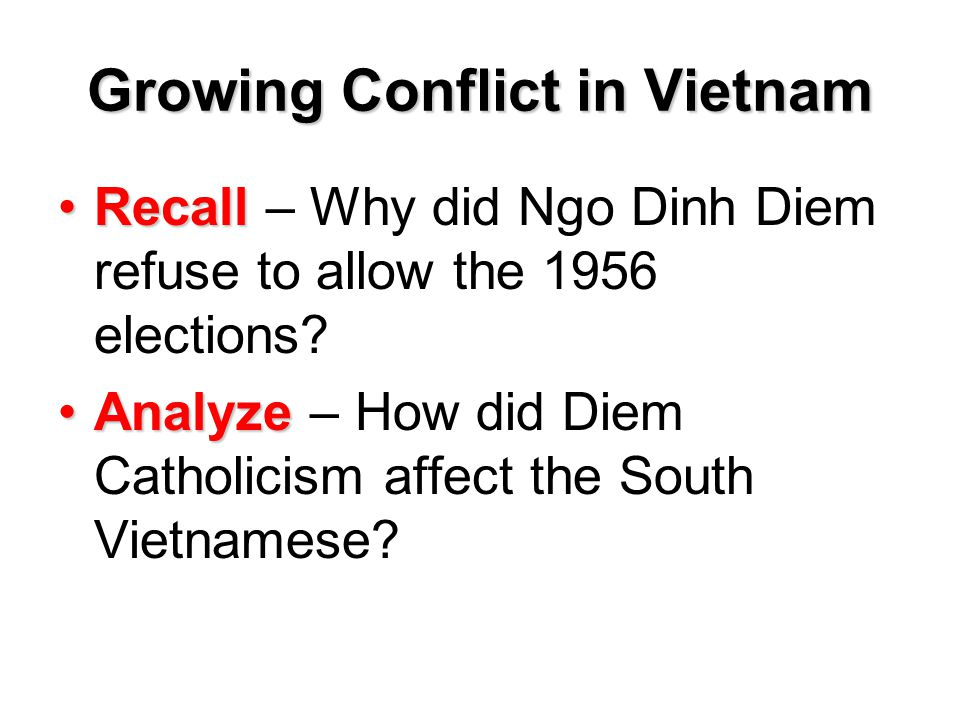 Growing Conflict in Vietnam RecallRecall – Why did Ngo Dinh Diem refuse to allow the 1956 elections? AnalyzeAnalyze – How did Diem Catholicism affect