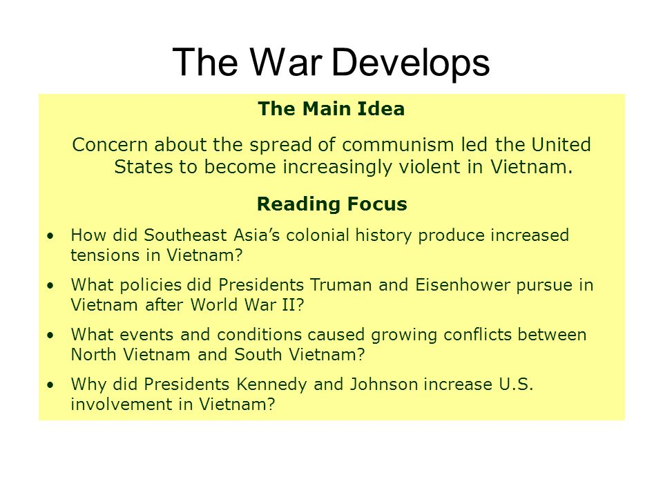 The War Develops The Main Idea Concern about the spread of communism led the United States to become increasingly violent in Vietnam. Reading Focus Ho