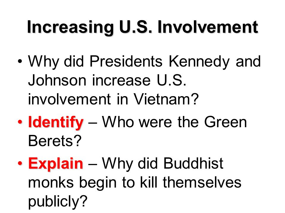Increasing U.S. Involvement Why did Presidents Kennedy and Johnson increase U.S. involvement in Vietnam? IdentifyIdentify – Who were the Green Berets?