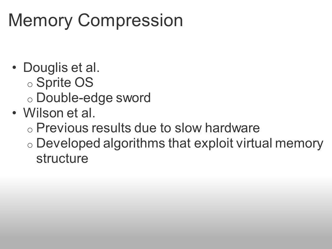 Memory Compression Douglis et al. o Sprite OS o Double-edge sword Wilson et al. o Previous results due to slow hardware o Developed algorithms that ex