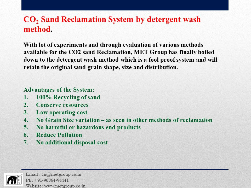 Even though there are many different methods and processes in the market for Sodium Silicate Bonded sand reclamation, but, there are many disadvantages and downsides to it, which are listed below: Cannot remove100% of the binder from the sand system Cannot maintain sand grain size, shape and distribution Still require a complex disposal system Still require procurement of new sand High investment cost High energy to operate Complex process – detrimental to human health and environment High maintenance cost High wear and tear of equipment s Will result in variation in the sand system to before and after reclamation process, which will eventually make it un-fit for use in the foundries Therefore to overcome the above disadvantages and to ensure it is beneficial to both the user and the environment, MET Group has developed - A 100% sand reclamation system for Sodium Silicate bonded CO 2 sand by detergent wash method.